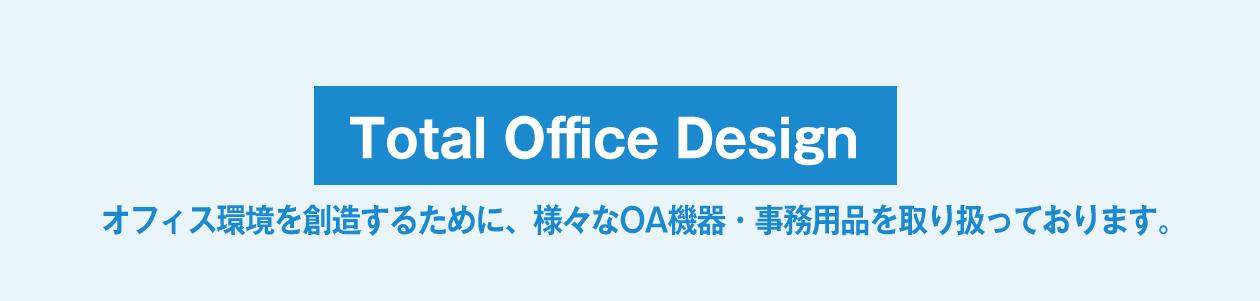 Total Office Design オフィス環境を創造するために、様々なOA機器・事務用品を取り扱っております。